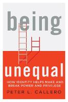 Being Unequal How Identity Helps Make and Break Power and Privilege by Peter L. Callero