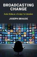 Broadcasting Change Arabic Media as a Catalyst for Liberalism by Joseph Braude