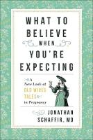 What to Believe When You're Expecting A New Look at Old Wives' Tales in Pregnancy by Jonathan Schaffir