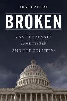 Broken Can the Senate Save Itself and the Country? by Ira Shapiro