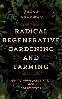 Radical Regenerative Gardening and Farming Biodynamic Principles and Perspectives by Frank Holzman