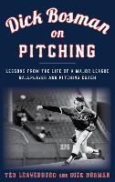 Dick Bosman on Pitching Lessons from the Life of a Major League Ballplayer and Pitching Coach by Ted Leavengood, Dick Bosman