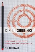 School Shooters Understanding High School, College, and Adult Perpetrators by Peter F. Langman