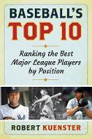 Baseball's Top 10 Ranking the Best Major League Players by Position by Robert Kuenster