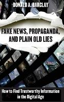 Fake News, Propaganda, and Plain Old Lies How to Find Trustworthy Information in the Digital Age by Donald A. Barclay