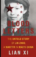 Blood Letters The Untold Story of Lin Zhao, a Martyr in Mao's China by Lian Xi