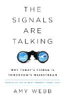 The Signals Are Talking Why Today's Fringe Is Tomorrow's Mainstream by Amy Webb