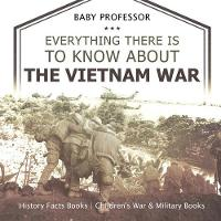 Everything There Is to Know about the Vietnam War - History Facts Books Children's War & Military Books by Baby Professor