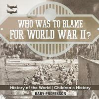 Who Was to Blame for World War II? History of the World Children's History by Baby Professor