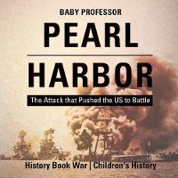 Pearl Harbor The Attack That Pushed the Us to Battle - History Book War Children's History by Baby Professor