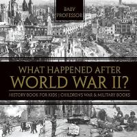 What Happened After World War II? History Book for Kids Children's War & Military Books by Baby Professor