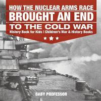 How the Nuclear Arms Race Brought an End to the Cold War - History Book for Kids Children's War & History Books by Baby Professor