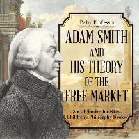 Adam Smith and His Theory of the Free Market - Social Studies for Kids Children's Philosophy Books by Baby Professor