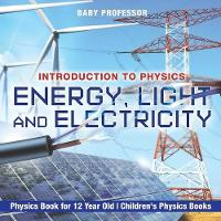 Energy, Light and Electricity - Introduction to Physics - Physics Book for 12 Year Old Children's Physics Books by Baby Professor