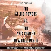 The Allied Powers vs. the Axis Powers in World War II - History Book about Wars Children's History by Baby Professor
