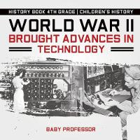 World War II Brought Advances in Technology - History Book 4th Grade Children's History by Baby Professor