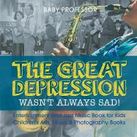 The Great Depression Wasn't Always Sad! Entertainment and Jazz Music Book for Kids Children's Arts, Music & Photography Books by Baby Professor