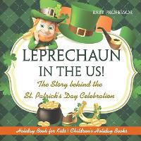 Leprechaun in the Us! the Story Behind the St. Patrick's Day Celebration - Holiday Book for Kids Children's Holiday Books by Baby Professor