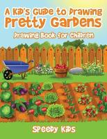 A Kid's Guide to Drawing Pretty Gardens Drawing Book for Children by Speedy Kids