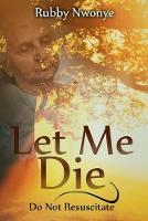 Let Me Die Do Not Resuscitate by Rubby Nwonye