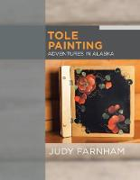 Tole Painting Adventures in Alaska by Judy Farnham