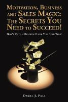 Motivation, Business and Sales Magic The Secrets You Need to Succeed!: Don't Open a Business Until You Read This! by Daniel J Praz