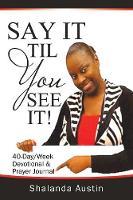 Say It Til You See It! by Shalanda Austin