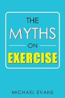 The Myths on Exercise by Michael (University of Cambridge UK) Evans