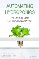 Automating Hydroponics The Complete Guide To Food Security At Home by Cerreto Rossouw