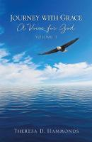 Journey with Grace; A Voice for God, Volume 1 by Theresa D Hammonds