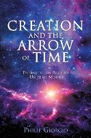 Creation and the Arrow of Time by Philip Giorgio