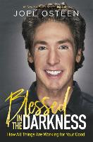 Blessed in the Darkness How All Things Are Working for Your Good by Joel Osteen