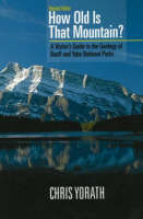 How Old Is That Mountain?, Revised Edition A Visitor's Guide to the Geology of Banff & Yoho National Parks by Chris Yorath