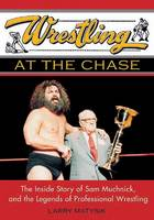 Wrestling At The Chase The Inside Story of Sam Muchnick and the Legends of Professional Wrestling by Larry Matysik