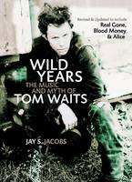 Wild Years The Music and Myth of Tom Waits by Jay S. Jacobs