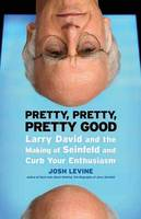 Pretty, Pretty, Pretty Good Larry David and the Making of Seinfeld and Curb Your Enthusiasm by Josh Levine