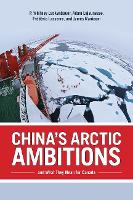 China's Arctic Ambitions and What They Mean for Canada by Whitney Lackenbauer, Adam Lajeunesse, Frederic Lasserre, James Manicom
