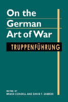 On the German Art of War Truppenfuhrung by David T., PhD. Zabecki