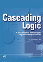 Cascading Logic A Machine Control Methodology for Programmable Logic Controllers by Gary Kirckof