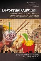 Devouring Cultures Perspectives on Food, Power, and Identity from the Zombie Apocalypse to Downton Abbey by Cammie M. Sublette