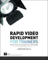 Rapid Video Development for Trainers How to Create Learning Videos Fast and Affordably by Jonathan Halls
