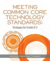 Meeting Common Core Technology Standards Strategies for Grades K-2 by Valerie Morrison, Stephanie Novak, Tim Vanderwerff