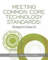 Meeting Common Core Technology Standards Strategies for Grades 3-5 by Valerie Morrison, Stephanie Novak, Tim Vanderwerff