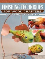 Finishing Techniques for Wood Crafters Using Waxes, Oils, Varnishes, Stains, Paint, and More by Lora S. Irish