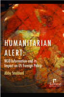 Humanitarian Alert NGO Information and Its Impact on US Foreign Policy by Abby Stoddard