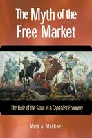 The Myth of the Free Market The Role of the State in a Capitalist Economy by Mark A. Martinez