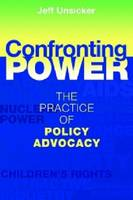 Confronting Power The Practice of Policy Advocacy by Jeffrey Unsicker