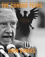 The Condor Years How Pinochet and His Allies Brought Terrorism to Three Continents by John Dinges