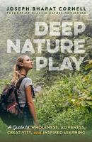 Deep Nature Play A Guide to Wholeness, Aliveness, Creativity, and Inspired Learning by Joseph (Joseph Cornell) Cornell