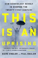 This Is an Uprising How Nonviolent Revolt Is Shaping the Twenty-First Century by Mark Engler, Paul Engler, Bill McKibben